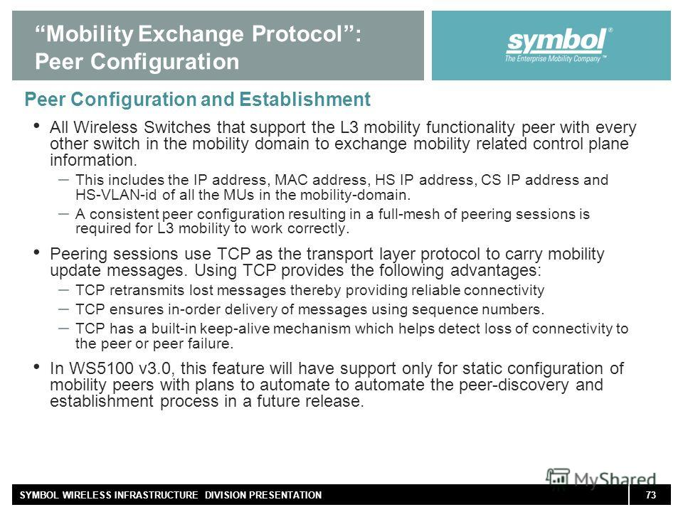 73SYMBOL WIRELESS INFRASTRUCTURE DIVISION PRESENTATION Mobility Exchange Protocol: Peer Configuration Peer Configuration and Establishment All Wireless Switches that support the L3 mobility functionality peer with every other switch in the mobility d