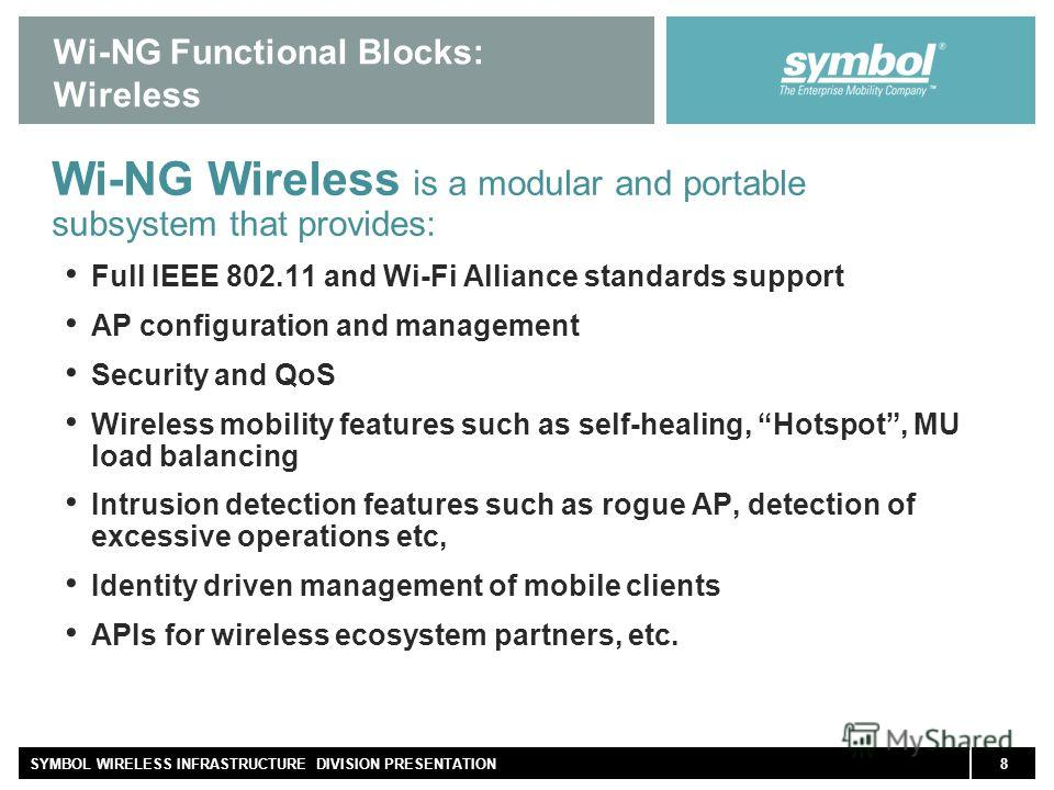 8SYMBOL WIRELESS INFRASTRUCTURE DIVISION PRESENTATION Wi-NG Functional Blocks: Wireless Wi-NG Wireless is a modular and portable subsystem that provides: Full IEEE 802.11 and Wi-Fi Alliance standards support AP configuration and management Security a
