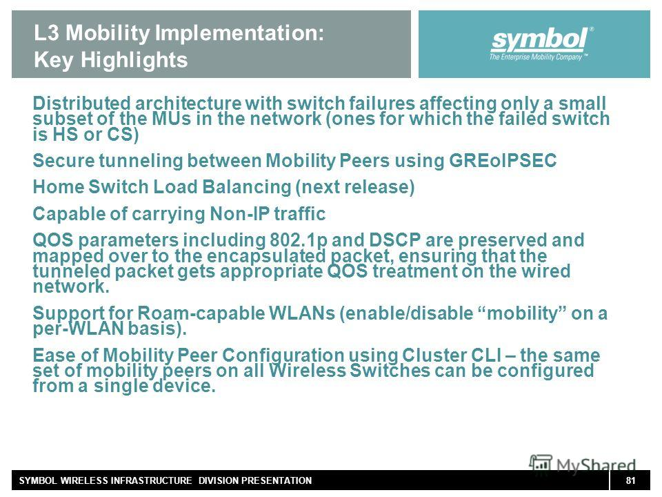 81SYMBOL WIRELESS INFRASTRUCTURE DIVISION PRESENTATION L3 Mobility Implementation: Key Highlights Distributed architecture with switch failures affecting only a small subset of the MUs in the network (ones for which the failed switch is HS or CS) Sec