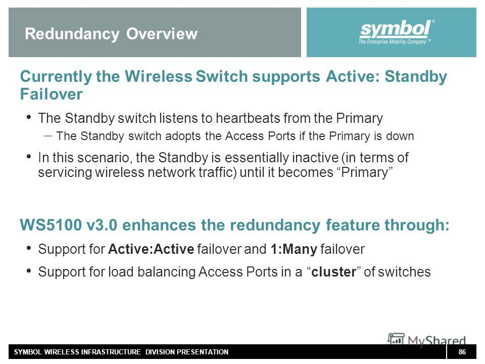 86SYMBOL WIRELESS INFRASTRUCTURE DIVISION PRESENTATION Redundancy Overview Currently the Wireless Switch supports Active: Standby Failover The Standby switch listens to heartbeats from the Primary – The Standby switch adopts the Access Ports if the P
