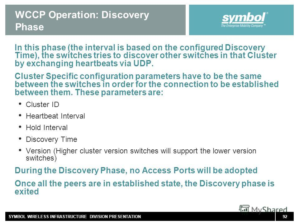 92SYMBOL WIRELESS INFRASTRUCTURE DIVISION PRESENTATION WCCP Operation: Discovery Phase In this phase (the interval is based on the configured Discovery Time), the switches tries to discover other switches in that Cluster by exchanging heartbeats via