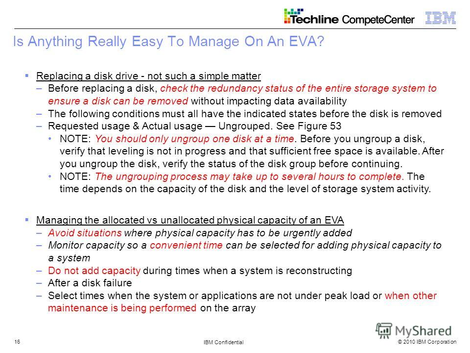 © 2010 IBM Corporation IBM Confidential 16 Is Anything Really Easy To Manage On An EVA? Replacing a disk drive - not such a simple matter –Before replacing a disk, check the redundancy status of the entire storage system to ensure a disk can be remov