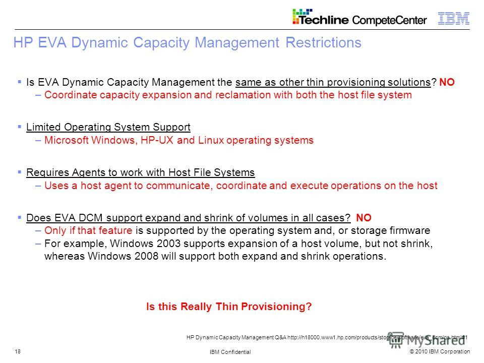 © 2010 IBM Corporation IBM Confidential 18 HP EVA Dynamic Capacity Management Restrictions Is EVA Dynamic Capacity Management the same as other thin provisioning solutions? NO –Coordinate capacity expansion and reclamation with both the host file sys