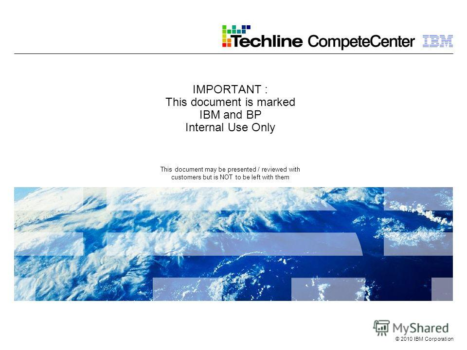 © 2010 IBM Corporation IMPORTANT : This document is marked IBM and BP Internal Use Only This document may be presented / reviewed with customers but is NOT to be left with them