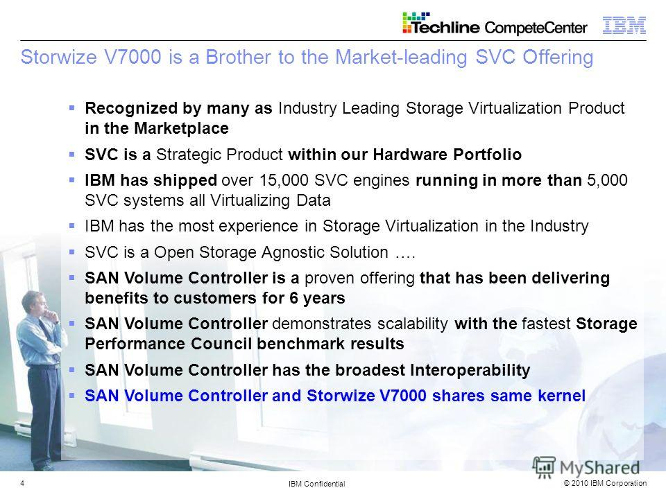 © 2010 IBM Corporation IBM Confidential 4 Storwize V7000 is a Brother to the Market-leading SVC Offering Recognized by many as Industry Leading Storage Virtualization Product in the Marketplace SVC is a Strategic Product within our Hardware Portfolio
