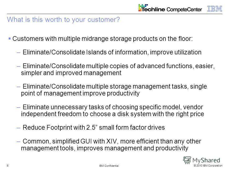 © 2010 IBM Corporation IBM Confidential 6 What is this worth to your customer? Customers with multiple midrange storage products on the floor: – Eliminate/Consolidate Islands of information, improve utilization – Eliminate/Consolidate multiple copies