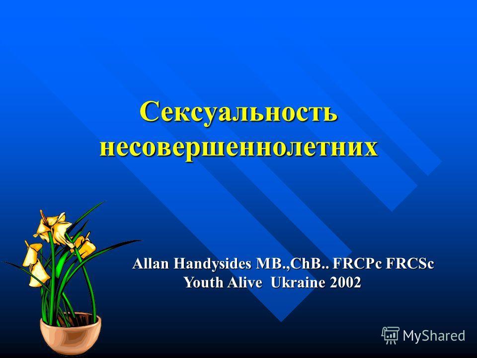Сексуальность несовершеннолетних Allan Handysides MB.,ChB.. FRCPc FRCSc Youth Alive Ukraine 2002