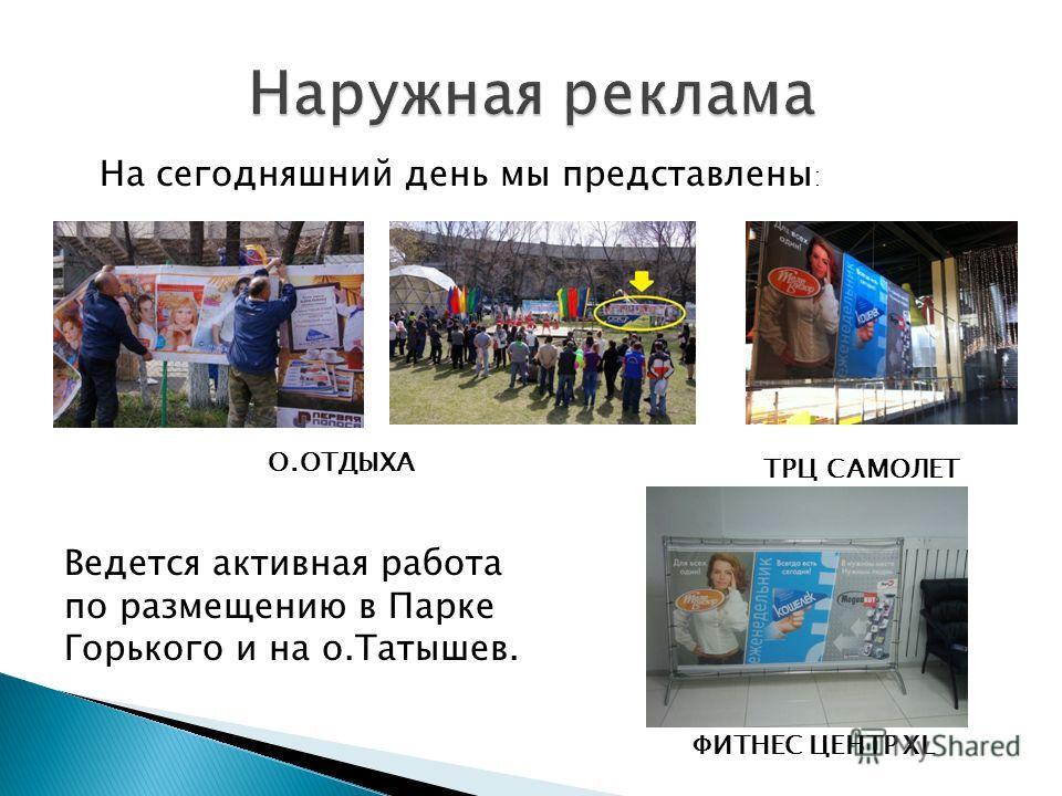 На сегодняшний день мы представлены : О.ОТДЫХА ТРЦ САМОЛЕТ Ведется активная работа по размещению в Парке Горького и на о.Татышев. ФИТНЕС ЦЕНТР XL