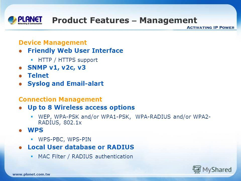 www.planet.com.tw Product Features – Management Device Management Friendly Web User Interface HTTP / HTTPS support SNMP v1, v2c, v3 Telnet Syslog and Email-alart Connection Management Up to 8 Wireless access options WEP, WPA-PSK and/or WPA1-PSK, WPA-