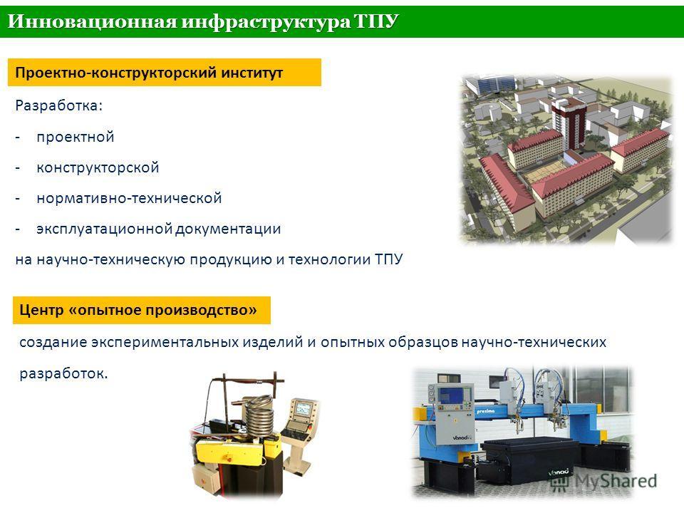 Тема Инновационная инфраструктура ТПУ Разработка: -проектной -конструкторской -нормативно-технической -эксплуатационной документации на научно-техническую продукцию и технологии ТПУ создание экспериментальных изделий и опытных образцов научно-техниче