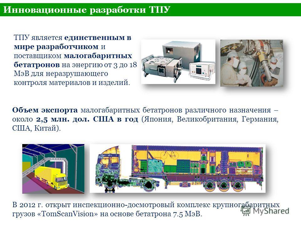 Инновационные разработки ТПУ ТПУ является единственным в мире разработчиком и поставщиком малогабаритных бетатронов на энергию от 3 до 18 МэВ для неразрушающего контроля материалов и изделий. Объем экспорта малогабаритных бетатронов различного назнач