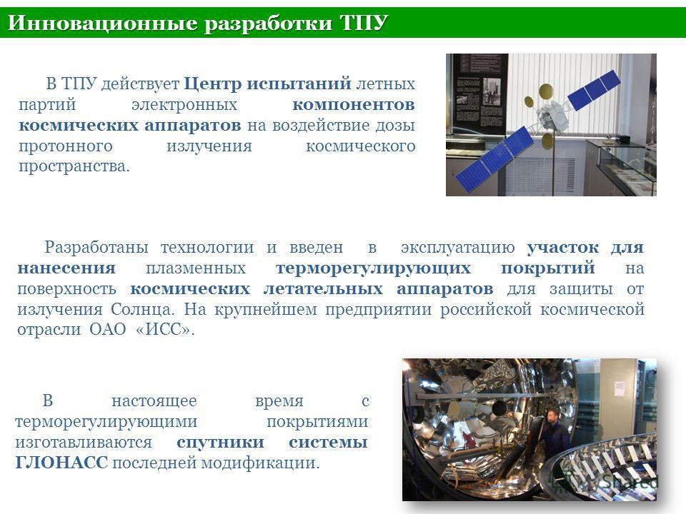 Инновационные разработки ТПУ Разработаны технологии и введен в эксплуатацию участок для нанесения плазменных терморегулирующих покрытий на поверхность космических летательных аппаратов для защиты от излучения Солнца. На крупнейшем предприятии российс
