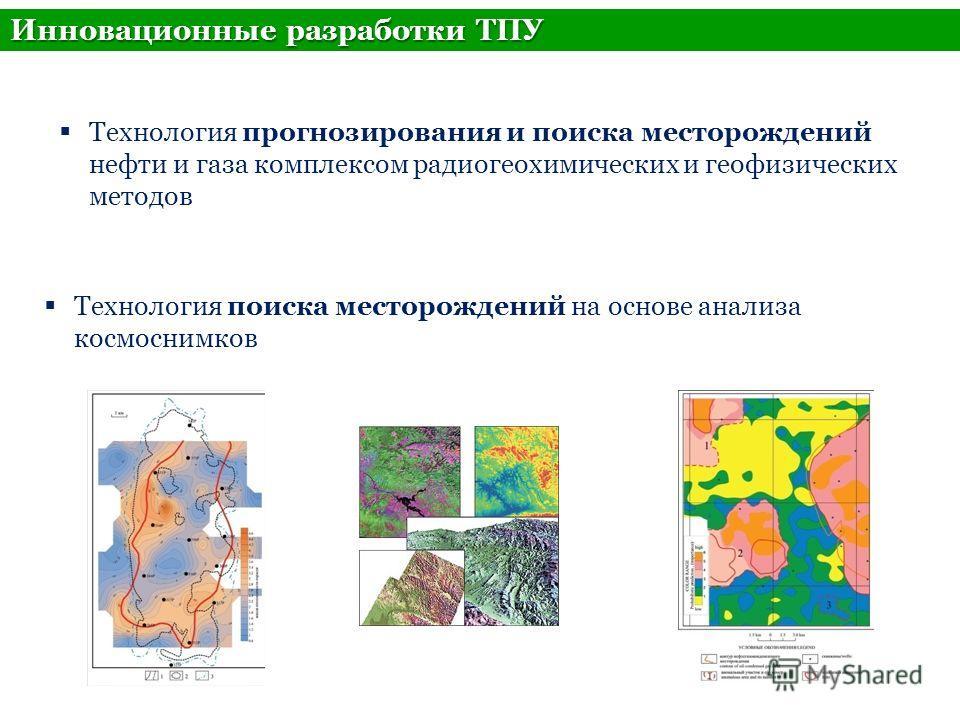 Технология прогнозирования и поиска месторождений нефти и газа комплексом радио геохимических и геофизических методов Технология поиска месторождений на основе анализа космоснимков Инновационные разработки ТПУ