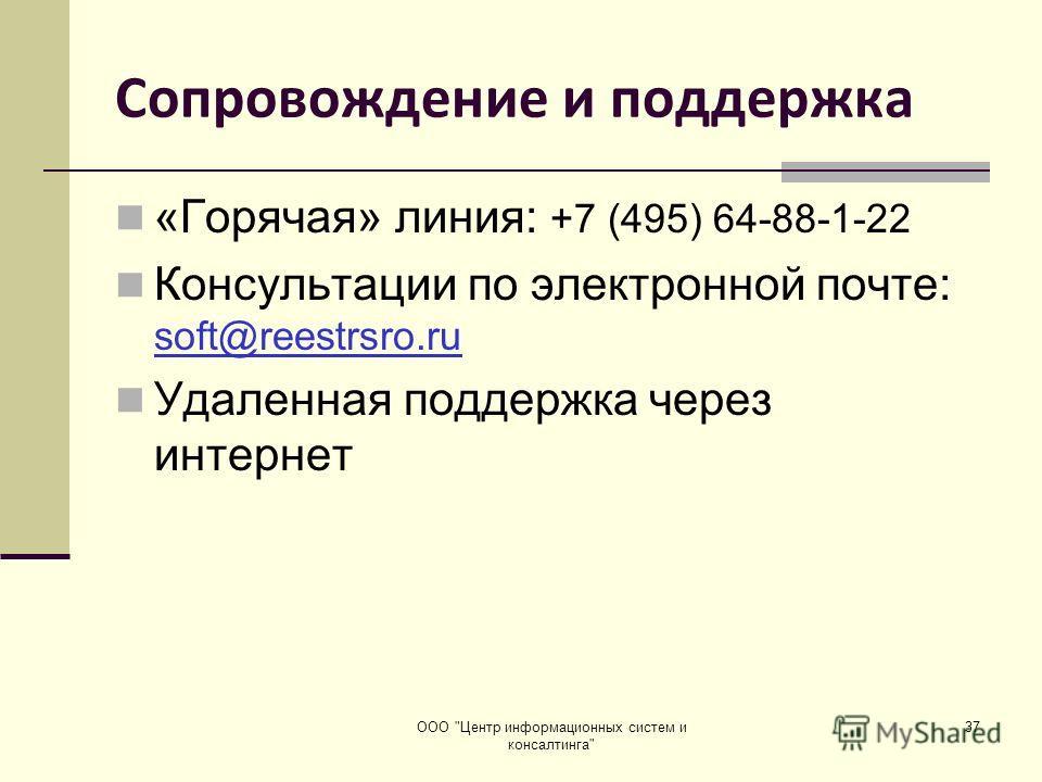 ООО Центр информационных систем и консалтинга 37 Сопровождение и поддержка «Горячая» линия: +7 (495) 64-88-1-22 Консультации по электронной почте: soft@reestrsro.ru Удаленная поддержка через интернет