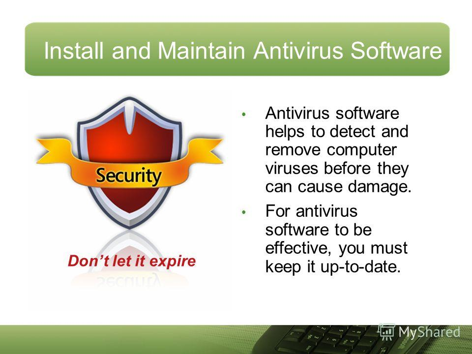 Install and Maintain Antivirus Software Antivirus software helps to detect and remove computer viruses before they can cause damage. For antivirus software to be effective, you must keep it up-to-date. Dont let it expire