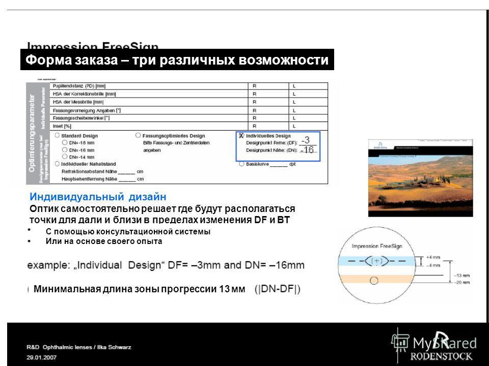 Форма заказа – три различных возможности Индивидуальный дизайн Оптик самостоятельно решает где будут располагаться точки для дали и близи в пределах изменения DF и ВТ С помощью консультационной системы Или на основе своего опыта Минимальная длина зон