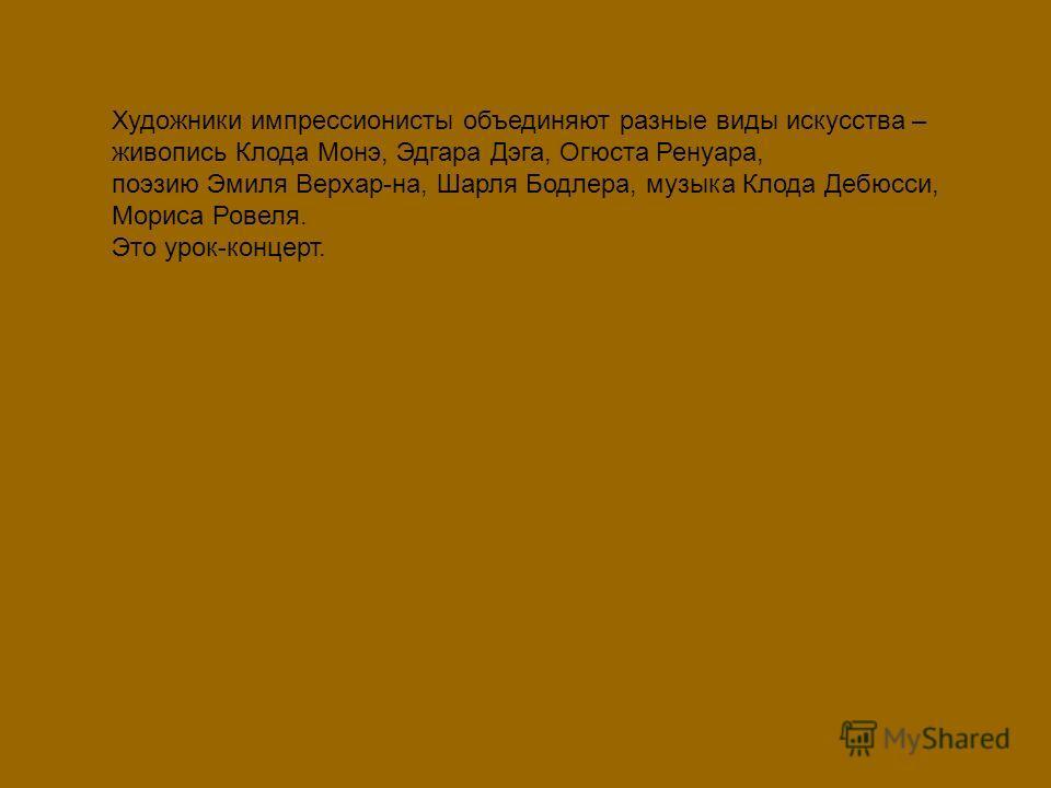 Художники импрессионисты объединяют разные виды искусства – живопись Клода Монэ, Эдгара Дэга, Огюста Ренуара, поэзию Эмиля Верхар-на, Шарля Бодлера, музыка Клода Дебюсси, Мориса Ровеля. Это урок-концерт.