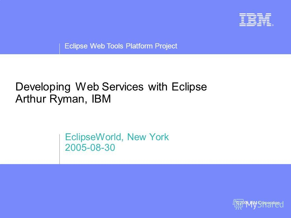 Eclipse Web Tools Platform Project © 2005 IBM Corporation Developing Web Services with Eclipse Arthur Ryman, IBM EclipseWorld, New York 2005-08-30