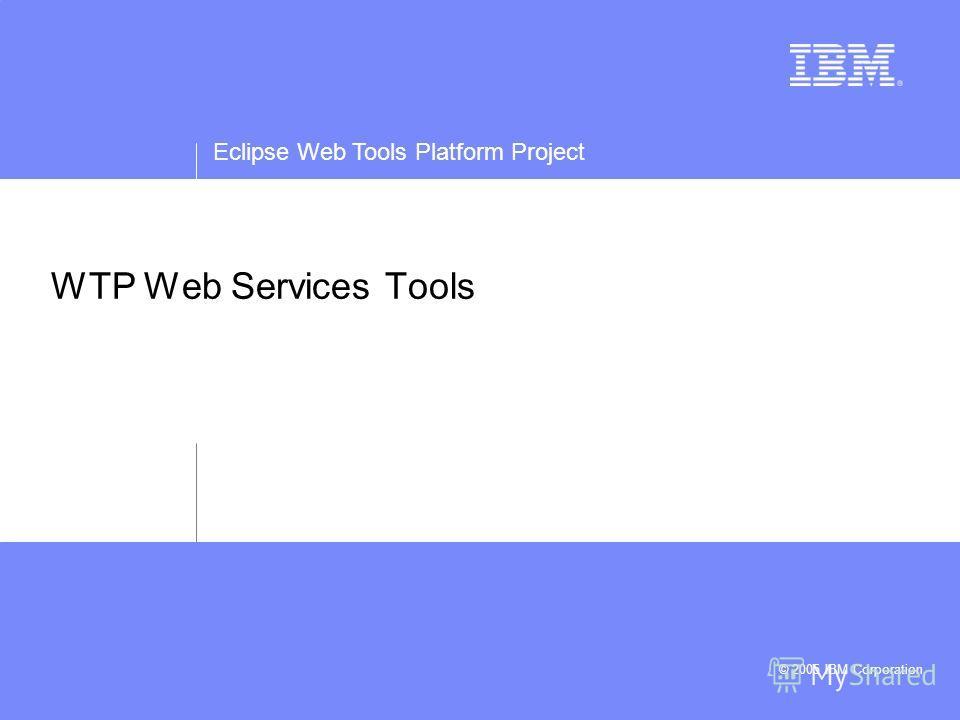 Eclipse Web Tools Platform Project © 2005 IBM Corporation WTP Web Services Tools