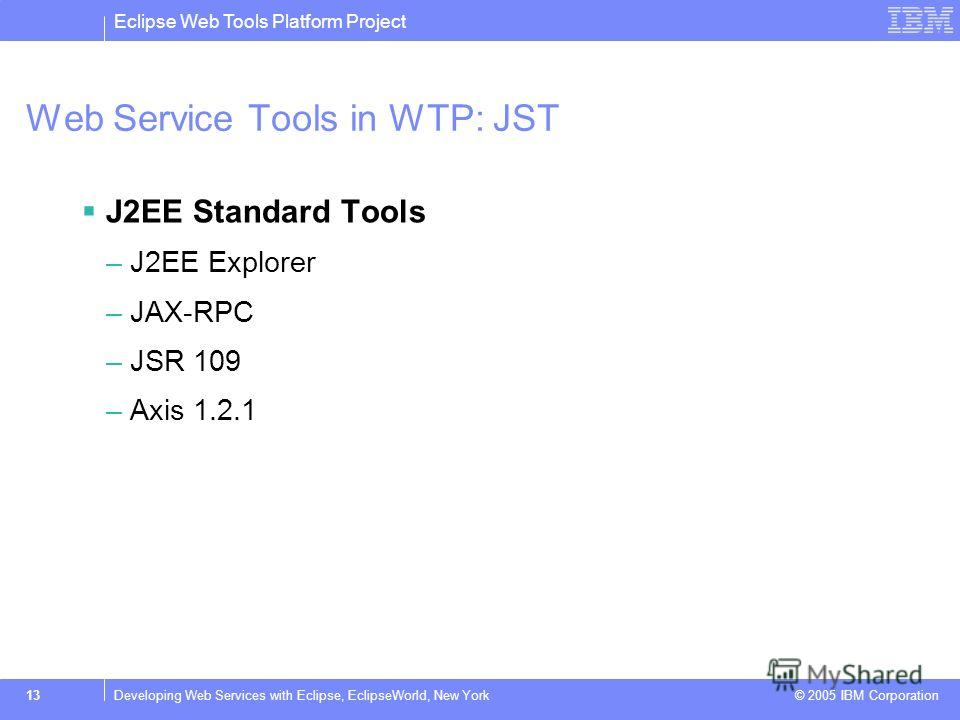 Eclipse Web Tools Platform Project © 2005 IBM Corporation 13Developing Web Services with Eclipse, EclipseWorld, New York Web Service Tools in WTP: JST J2EE Standard Tools –J2EE Explorer –JAX-RPC –JSR 109 –Axis 1.2.1
