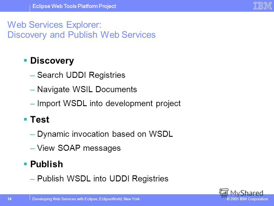 Eclipse Web Tools Platform Project © 2005 IBM Corporation 14Developing Web Services with Eclipse, EclipseWorld, New York Web Services Explorer: Discovery and Publish Web Services Discovery –Search UDDI Registries –Navigate WSIL Documents –Import WSDL