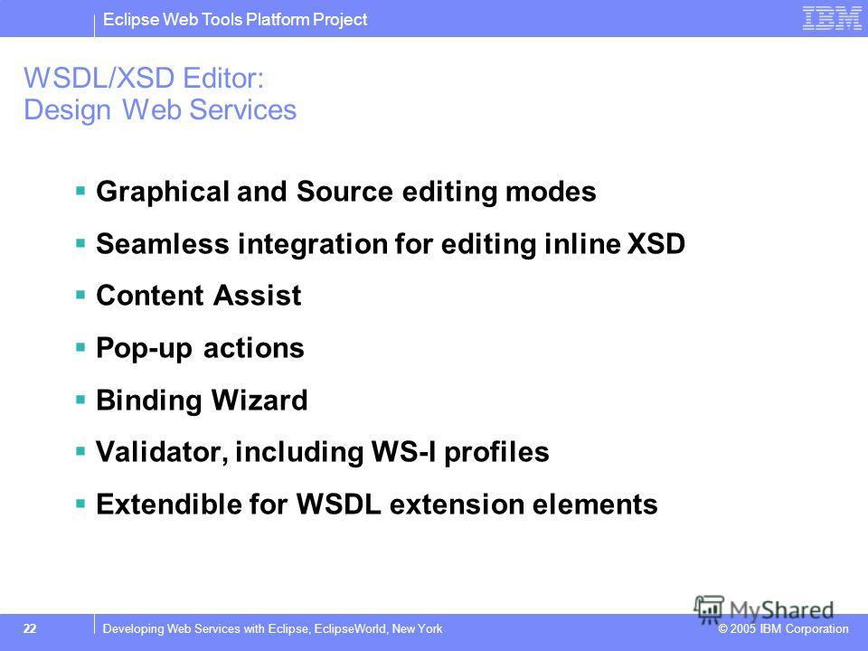 Eclipse Web Tools Platform Project © 2005 IBM Corporation 22Developing Web Services with Eclipse, EclipseWorld, New York WSDL/XSD Editor: Design Web Services Graphical and Source editing modes Seamless integration for editing inline XSD Content Assis