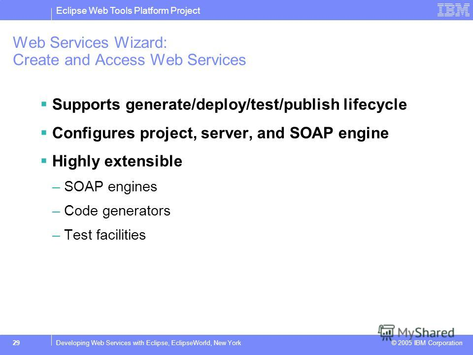 Eclipse Web Tools Platform Project © 2005 IBM Corporation 29Developing Web Services with Eclipse, EclipseWorld, New York Web Services Wizard: Create and Access Web Services Supports generate/deploy/test/publish lifecycle Configures project, server, a