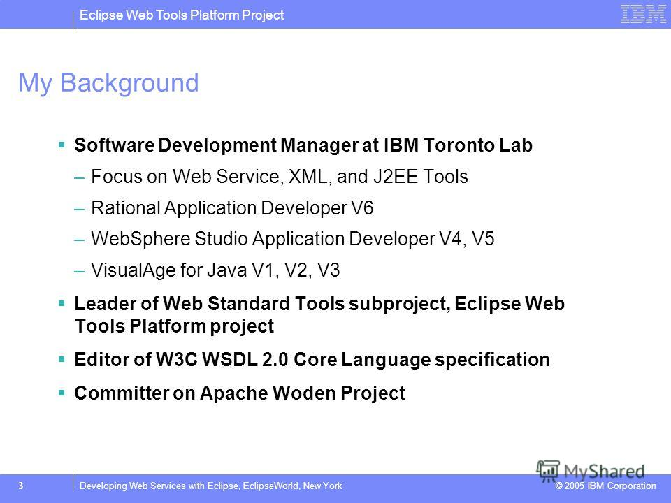 Eclipse Web Tools Platform Project © 2005 IBM Corporation 3Developing Web Services with Eclipse, EclipseWorld, New York My Background Software Development Manager at IBM Toronto Lab –Focus on Web Service, XML, and J2EE Tools –Rational Application Dev