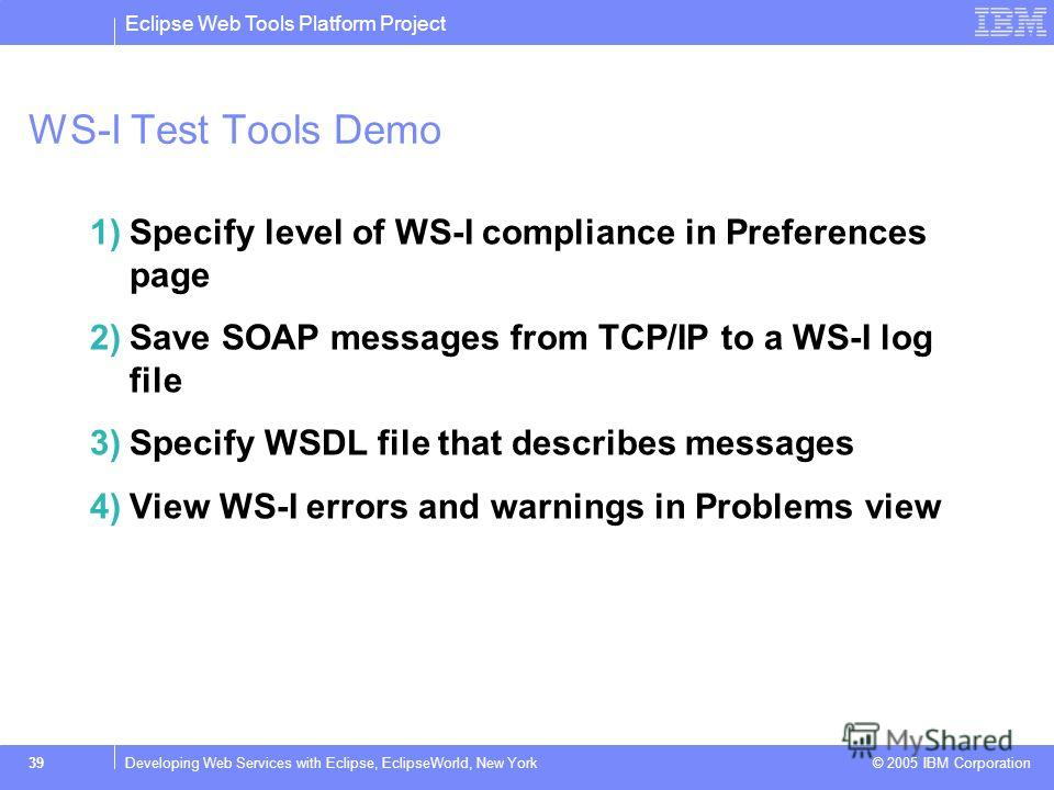 Eclipse Web Tools Platform Project © 2005 IBM Corporation 39Developing Web Services with Eclipse, EclipseWorld, New York WS-I Test Tools Demo 1)Specify level of WS-I compliance in Preferences page 2)Save SOAP messages from TCP/IP to a WS-I log file 3