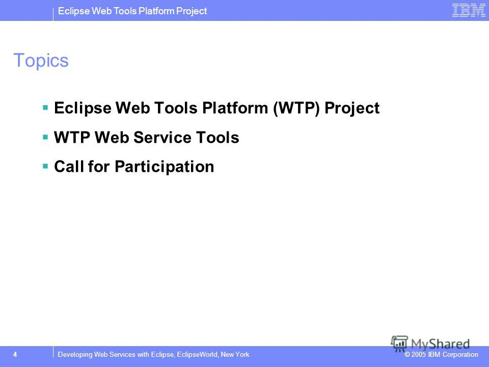 Eclipse Web Tools Platform Project © 2005 IBM Corporation 4Developing Web Services with Eclipse, EclipseWorld, New York Topics Eclipse Web Tools Platform (WTP) Project WTP Web Service Tools Call for Participation