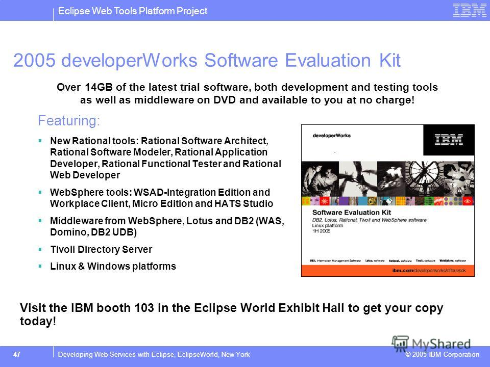 Eclipse Web Tools Platform Project © 2005 IBM Corporation 47Developing Web Services with Eclipse, EclipseWorld, New York 2005 developerWorks Software Evaluation Kit Featuring: New Rational tools: Rational Software Architect, Rational Software Modeler