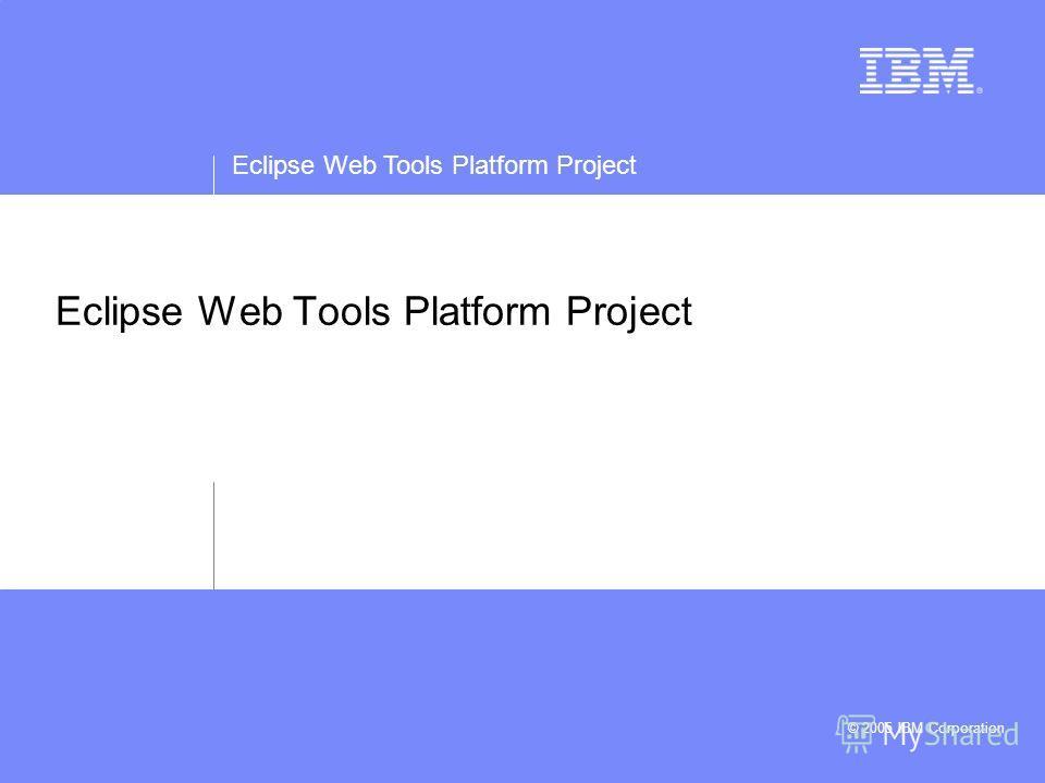 Eclipse Web Tools Platform Project © 2005 IBM Corporation Eclipse Web Tools Platform Project