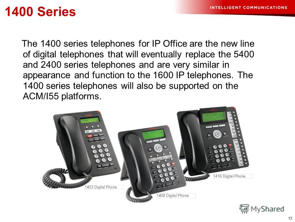 13 1400 Series The 1400 series telephones for IP Office are the new line of digital telephones that will eventually replace the 5400 and 2400 series telephones and are very similar in appearance and function to the 1600 IP telephones. The 1400 series