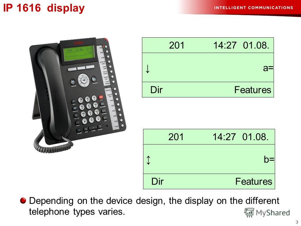 3 IP 1616 display 201 14:27 01.08. a= Dir Features 201 14:27 01.08. b= Dir Features Depending on the device design, the display on the different telephone types varies.