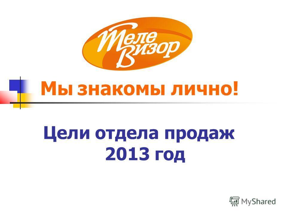 Цели отдела продаж 2013 год Мы знакомы лично!