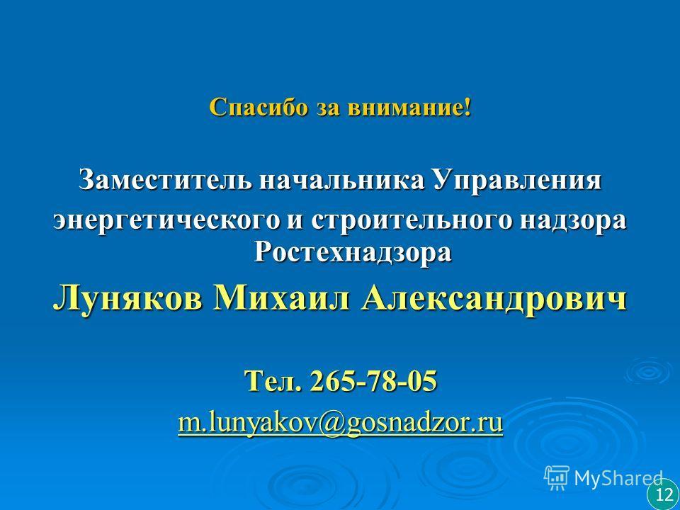 Спасибо за внимание! Заместитель начальника Управления энергетического и строительного надзора Ростехнадзора Луняков Михаил Александрович Тел. 265-78-05 m.lunyakov@gosnadzor.ru 12