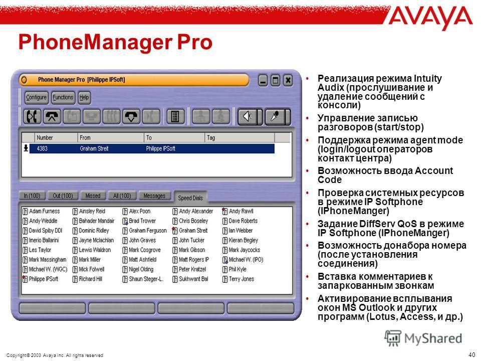 39 Copyright© 2003 Avaya Inc. All rights reserved IP Office PhoneManager Lite Бесплатное CTI приложение, поставляется с каждым IP Office История вызовов (входящие и исходящие) Отображение имени вызывающего абонента Быстрый набор: С Вашего PC – кликни