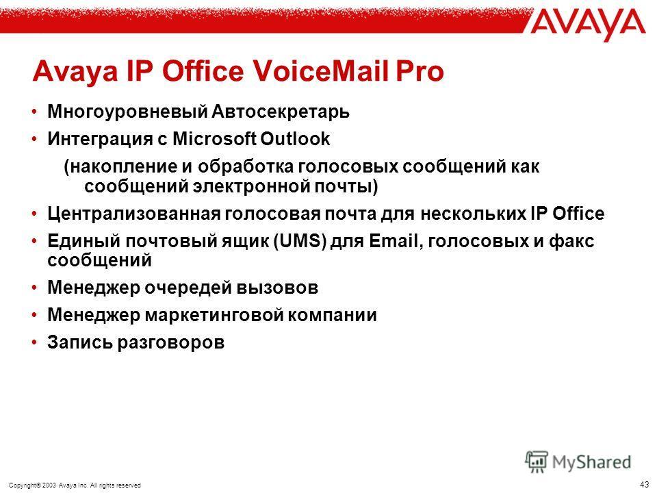 42 Copyright© 2003 Avaya Inc. All rights reserved ISDN SMS сообщение на GSM Avaya IP Office - VoiceMail Lite/Pro Входящий вызов Передача сообщения в Email Передача извещения в Email Выбор маршрута извещения (PhoneManager, LED, Email or SMS) исключает