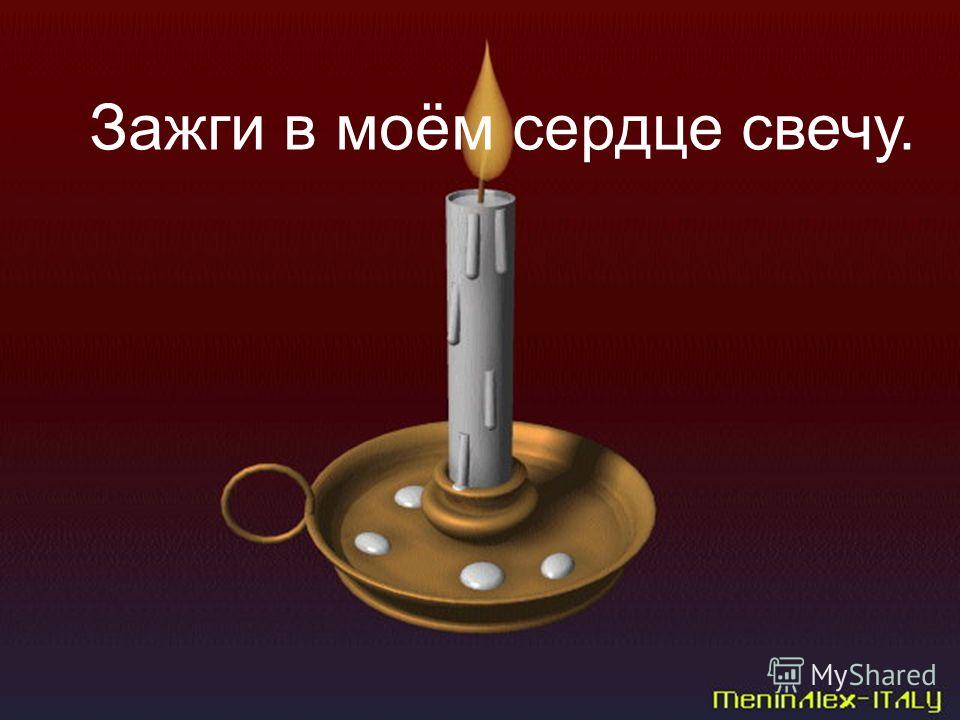 Зажги в моём сердце свечу.