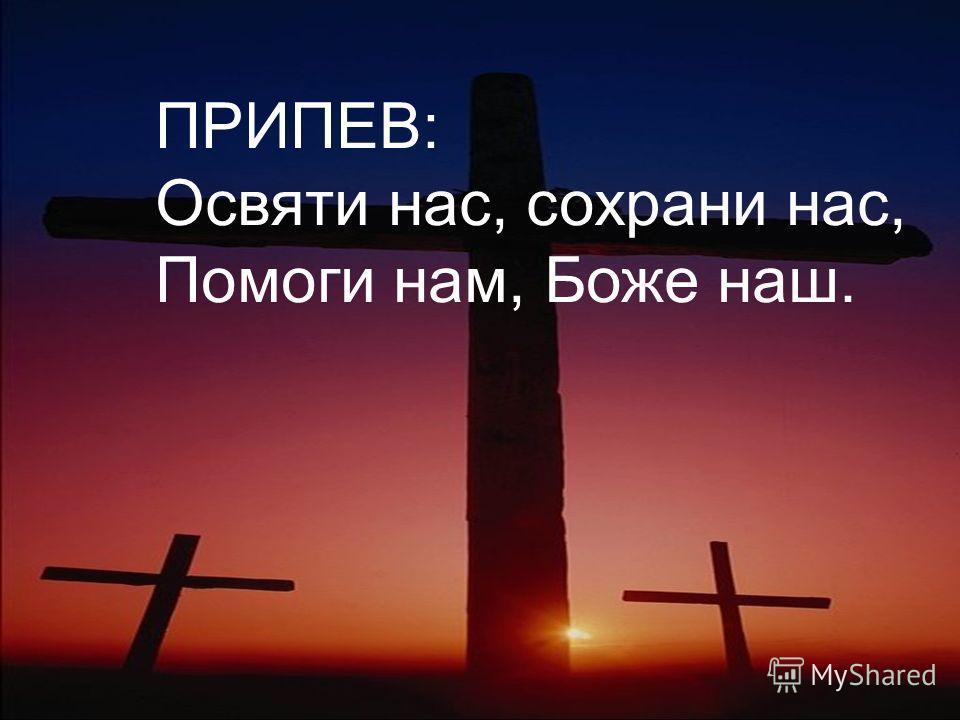ПРИПЕВ: Освяти нас, сохрани нас, Помоги нам, Боже наш.