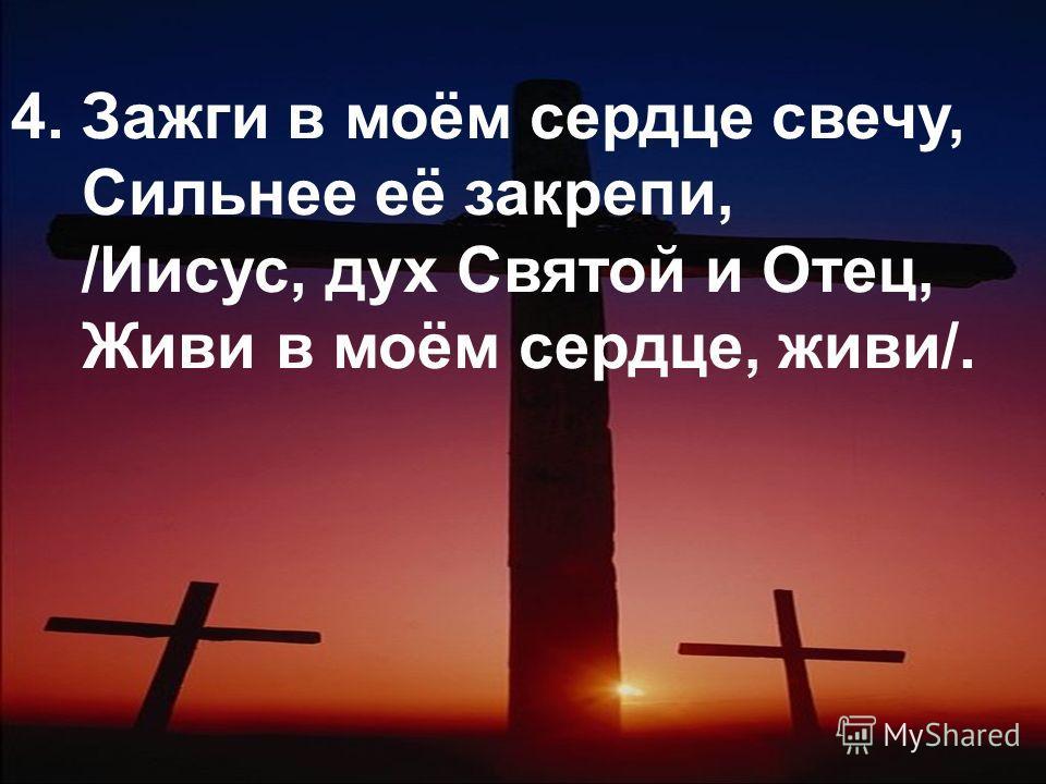 4. Зажги в моём сердце свечу, Сильнее её закрепи, /Иисус, дух Святой и Отец, Живи в моём сердце, живи/.