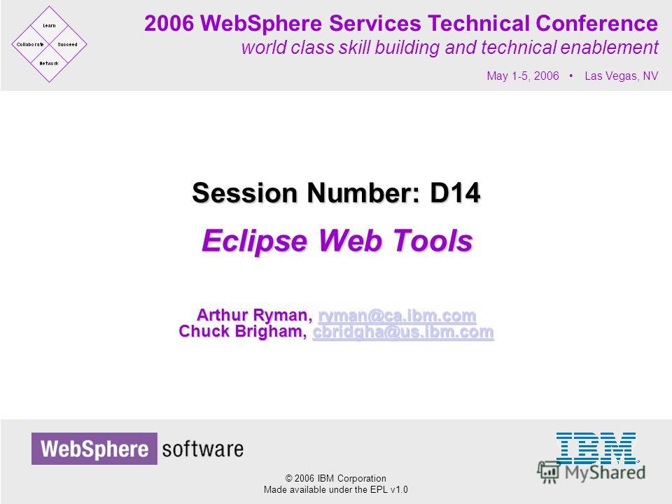 © 2006 IBM Corporation Made available under the EPL v1.0 2006 WebSphere Services Technical Conference world class skill building and technical enablement May 1-5, 2006 Las Vegas, NV Eclipse Web Tools Session Number: D14 Arthur Ryman, ryman@ca.ibm.com