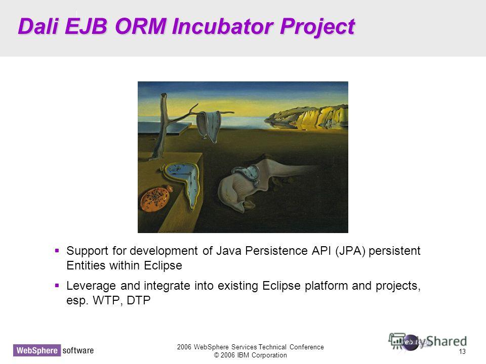 D14 2006 WebSphere Services Technical Conference © 2006 IBM Corporation 13 Dali EJB ORM Incubator Project Support for development of Java Persistence API (JPA) persistent Entities within Eclipse Leverage and integrate into existing Eclipse platform a