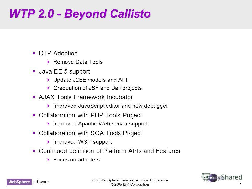 D14 2006 WebSphere Services Technical Conference © 2006 IBM Corporation 15 WTP 2.0 - Beyond Callisto DTP Adoption Remove Data Tools Java EE 5 support Update J2EE models and API Graduation of JSF and Dali projects AJAX Tools Framework Incubator Improv