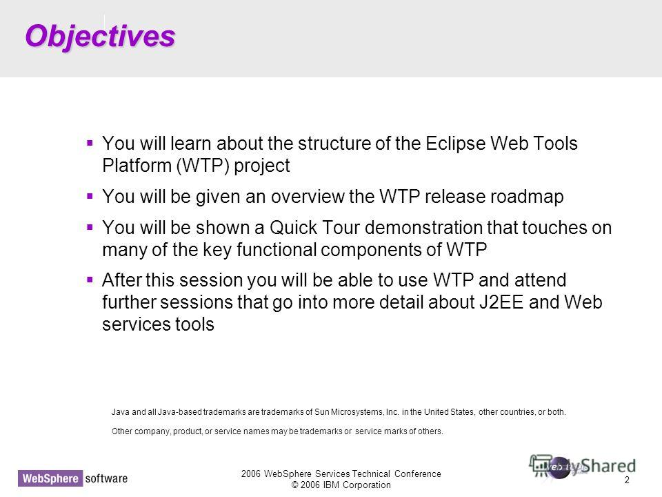 D14 2006 WebSphere Services Technical Conference © 2006 IBM Corporation 2 Objectives You will learn about the structure of the Eclipse Web Tools Platform (WTP) project You will be given an overview the WTP release roadmap You will be shown a Quick To
