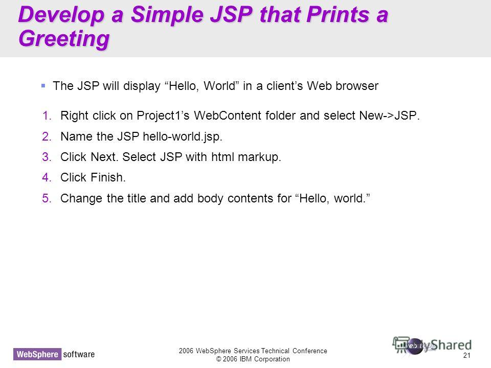 D14 2006 WebSphere Services Technical Conference © 2006 IBM Corporation 21 Develop a Simple JSP that Prints a Greeting 1. Right click on Project1s WebContent folder and select New->JSP. 2. Name the JSP hello-world.jsp. 3. Click Next. Select JSP with