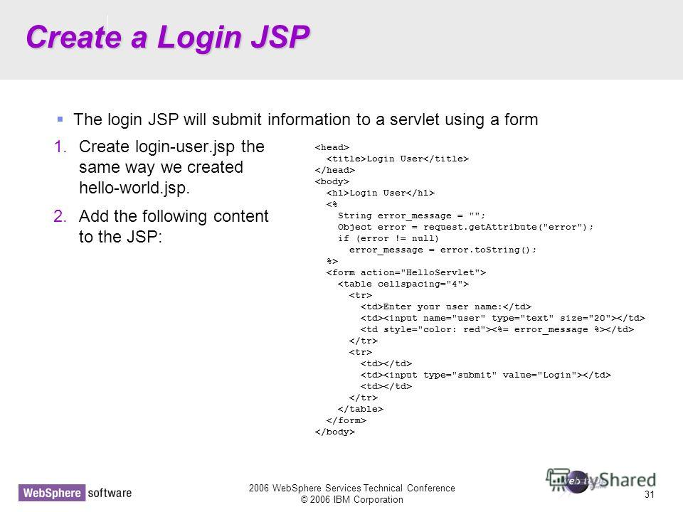 D14 2006 WebSphere Services Technical Conference © 2006 IBM Corporation 31 Create a Login JSP 1. Create login-user.jsp the same way we created hello-world.jsp. 2. Add the following content to the JSP: The login JSP will submit information to a servle