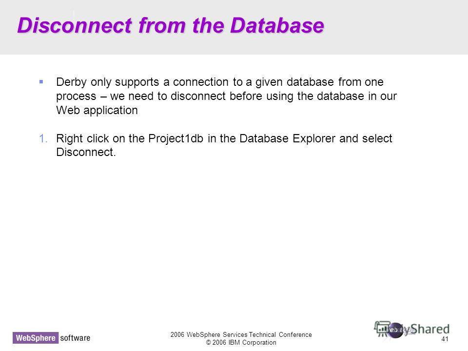 D14 2006 WebSphere Services Technical Conference © 2006 IBM Corporation 41 Disconnect from the Database Derby only supports a connection to a given database from one process – we need to disconnect before using the database in our Web application 1.