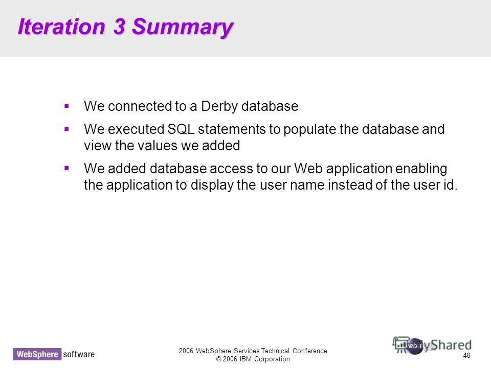 D14 2006 WebSphere Services Technical Conference © 2006 IBM Corporation 48 Iteration 3 Summary We connected to a Derby database We executed SQL statements to populate the database and view the values we added We added database access to our Web appli