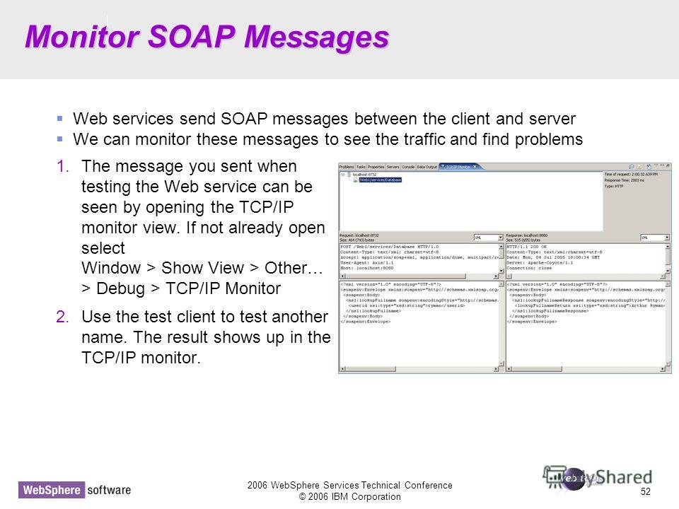 D14 2006 WebSphere Services Technical Conference © 2006 IBM Corporation 52 Monitor SOAP Messages 1. The message you sent when testing the Web service can be seen by opening the TCP/IP monitor view. If not already open select Window > Show View > Othe